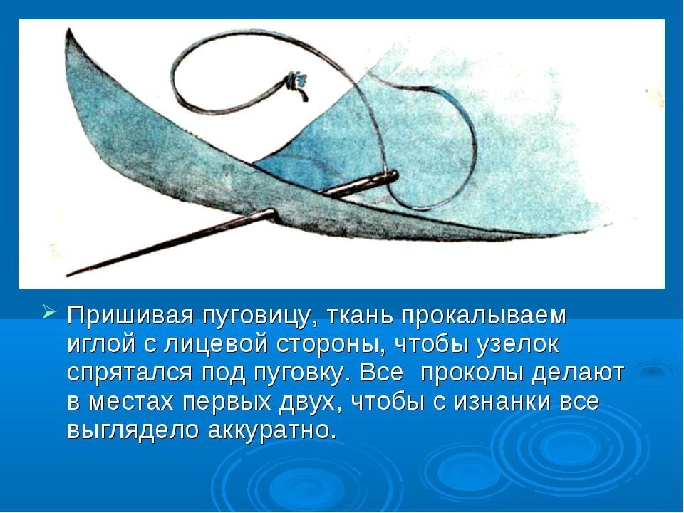 Пришивая пуговицу, ткань прокалываем иглой с лицевой стороны, чтобы узелок с...