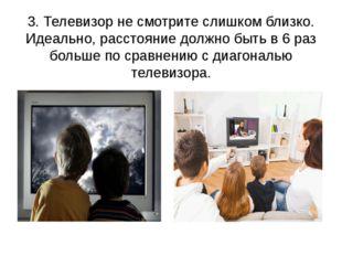 3. Телевизор не смотрите слишком близко. Идеально, расстояние должно быть в 6