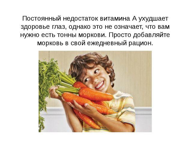 Постоянный недостаток витамина А ухудшает здоровье глаз, однако это не означа...