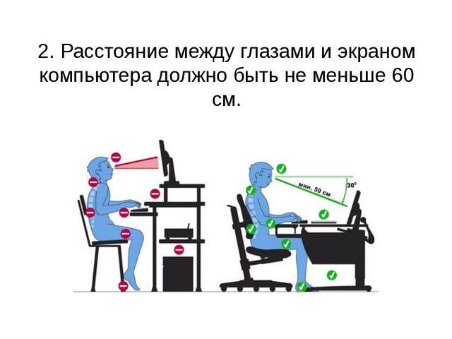 2. Расстояние между глазами и экраном компьютера должно быть не меньше 60 см.