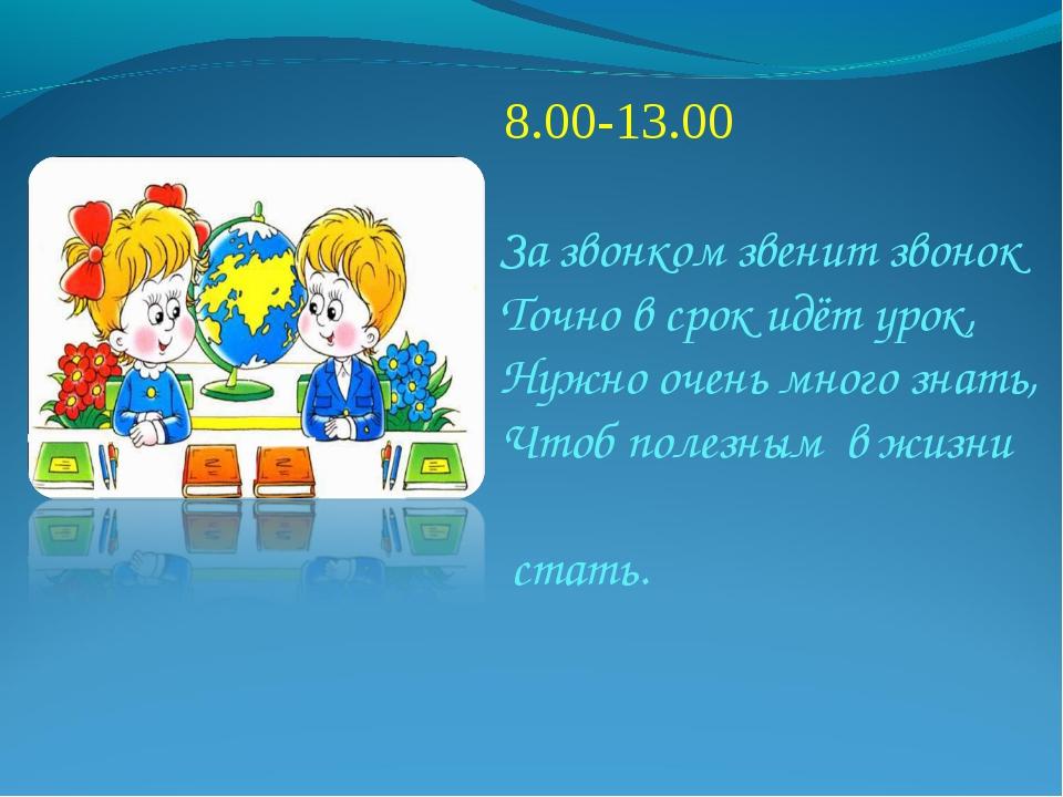 8.00-13.00  За звонком звенит звонок  Точно в срок идёт урок, Нуж...