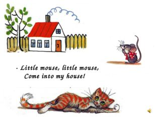 - Little mouse, little mouse, Come into my house!