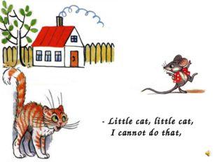 - Little cat, little cat, I cannot do that,