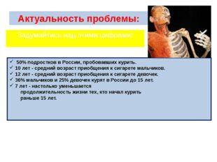 Актуальность проблемы: 50% подростков в России, пробовавших курить. 10 лет -