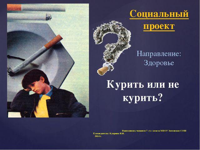 Курить или не курить? Выполнили учащиеся 7 «А» класса МБОУ Затонская СОШ Руко...