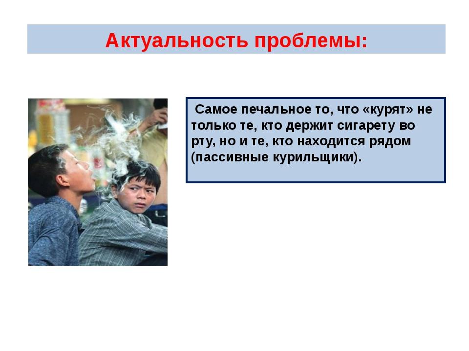 Актуальность проблемы: Самое печальное то, что «курят» не только те, кто дер...