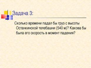Задача 3: Сколько времени падал бы груз с высоты Останкинской телебашни (540
