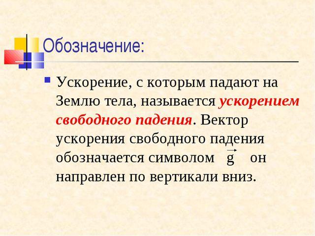 Обозначение: Ускорение, с которым падают на Землю тела, называется ускорением...