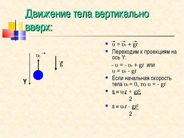 Движение тела вертикально вверх: υ=υ0+gt Переходим к проекциям на ось Y:...