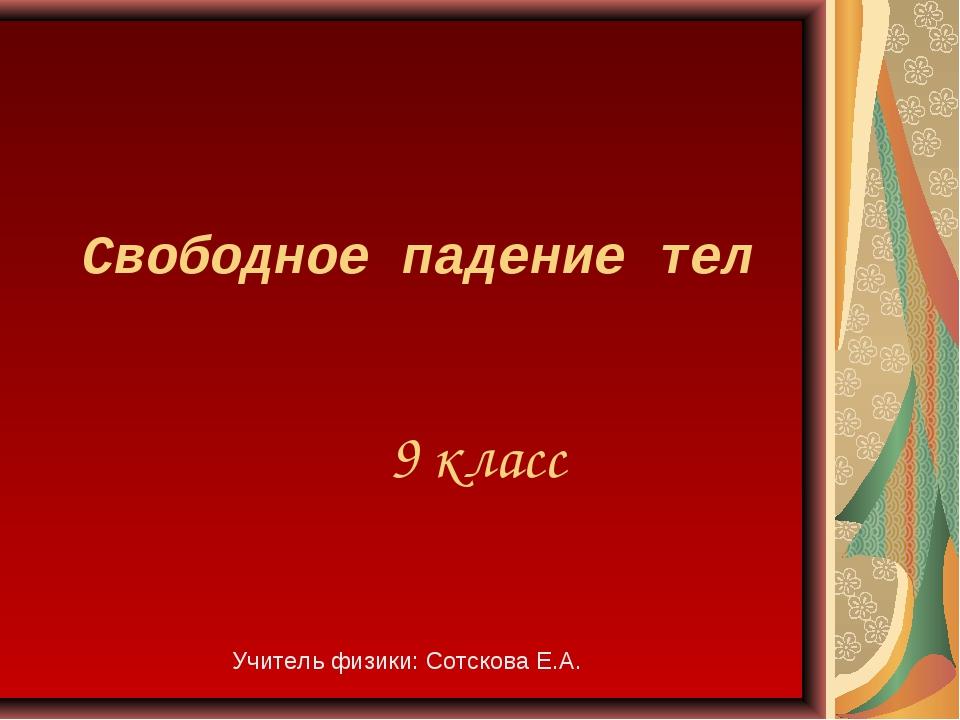 Свободное падение тел 9 класс Учитель физики: Сотскова Е.А.