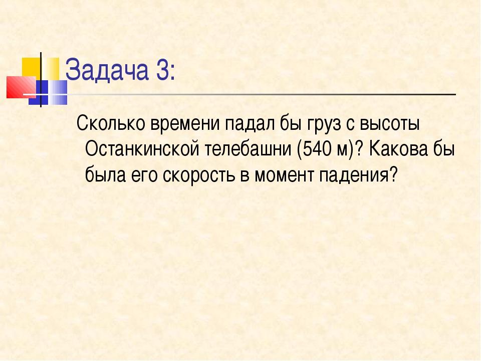 Задача 3: Сколько времени падал бы груз с высоты Останкинской телебашни (540...