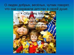 О людях добрых, весёлых, чутких говорят, что они сохранили детство в своей ду