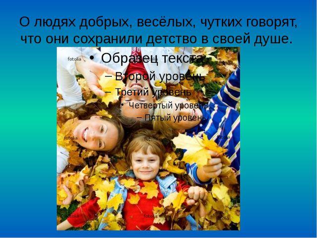 О людях добрых, весёлых, чутких говорят, что они сохранили детство в своей ду...