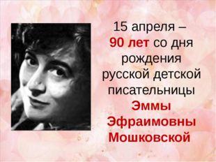 15 апреля – 90 лет со дня рождения русской детской писательницы Эммы Эфраимов