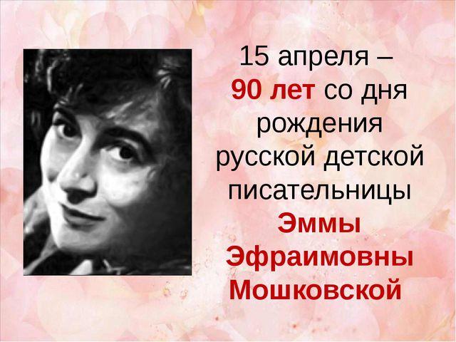 15 апреля – 90 лет со дня рождения русской детской писательницы Эммы Эфраимов...