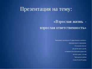 Презентация на тему: «Взрослая жизнь - взрослая ответственность» Выполнила: в