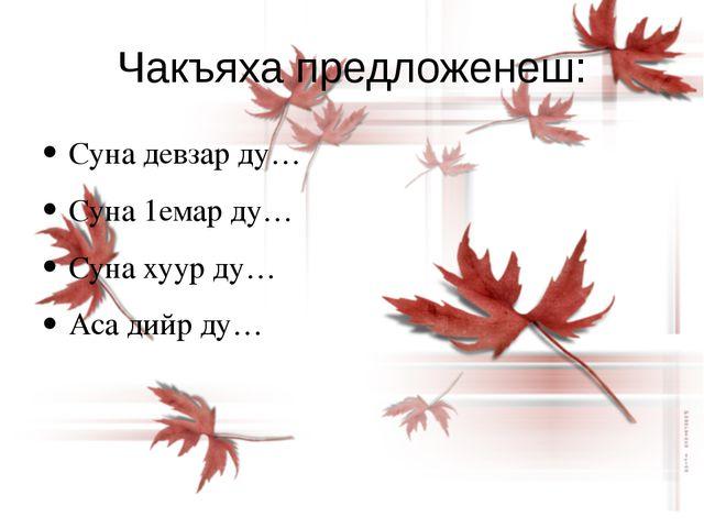 Чакъяха предложенеш: Суна девзар ду… Суна 1емар ду… Суна хуур ду… Аса дийр ду…