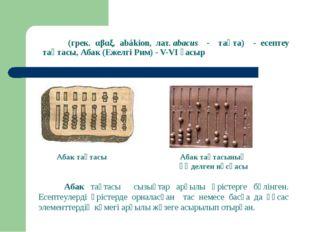 Аба́к (грек. αβαξ, abákion, лат.abacus - тақта) - есептеу тақтасы, Абак (Еже