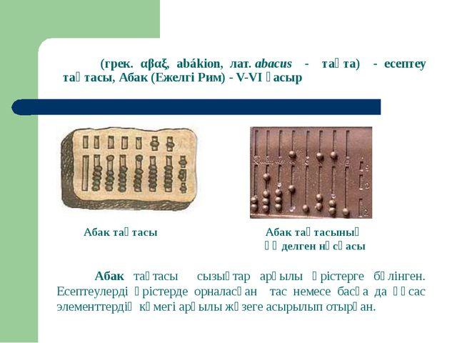 Аба́к (грек. αβαξ, abákion, лат.abacus - тақта) - есептеу тақтасы, Абак (Еже...