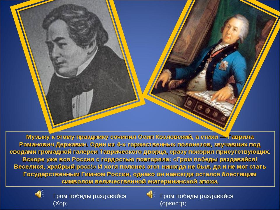 Музыку к этому празднику сочинил Осип Козловский, а стихи— Гаврила Романович...