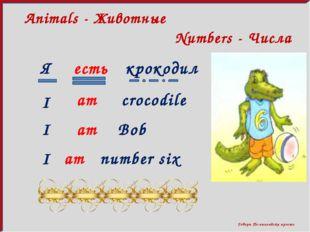 Говори По-английски просто Numbers - Числа Animals - Животные Я есть крокоди