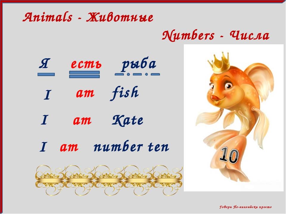 Говори По-английски просто Numbers - Числа Animals - Животные Я есть рыба I...