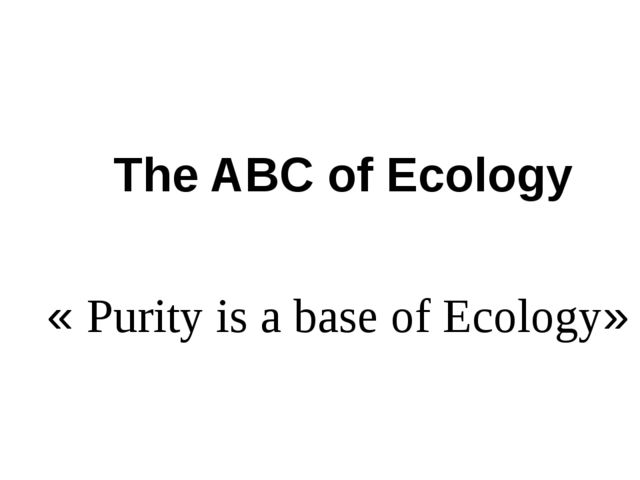 The ABC of Ecology « Рurity is a base of Ecology»