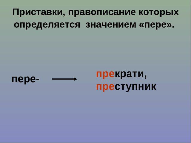 Приставки, правописание которых определяется значением «пере». пере- прекрати...
