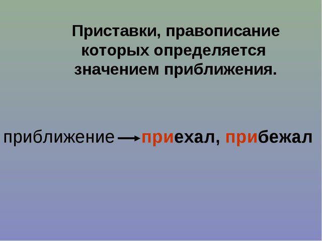 Приставки, правописание которых определяется значением приближения. приехал,...