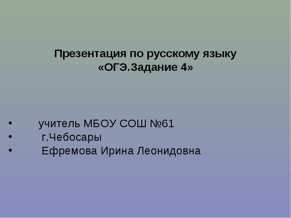 Презентация по русскому языку «ОГЭ.Задание 4» учитель МБОУ СОШ №61 г.Чебосар...