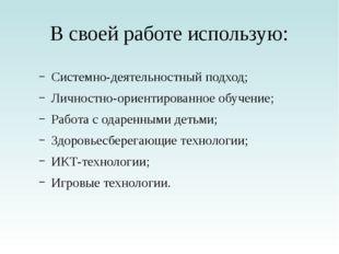 В своей работе использую: Системно-деятельностный подход; Личностно-ориентиро