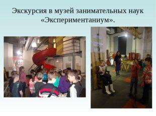 Экскурсия в музей занимательных наук «Экспериментаниум».