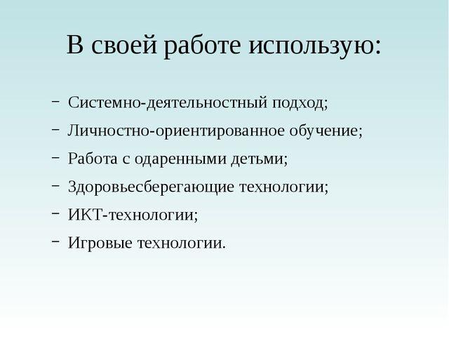 В своей работе использую: Системно-деятельностный подход; Личностно-ориентиро...