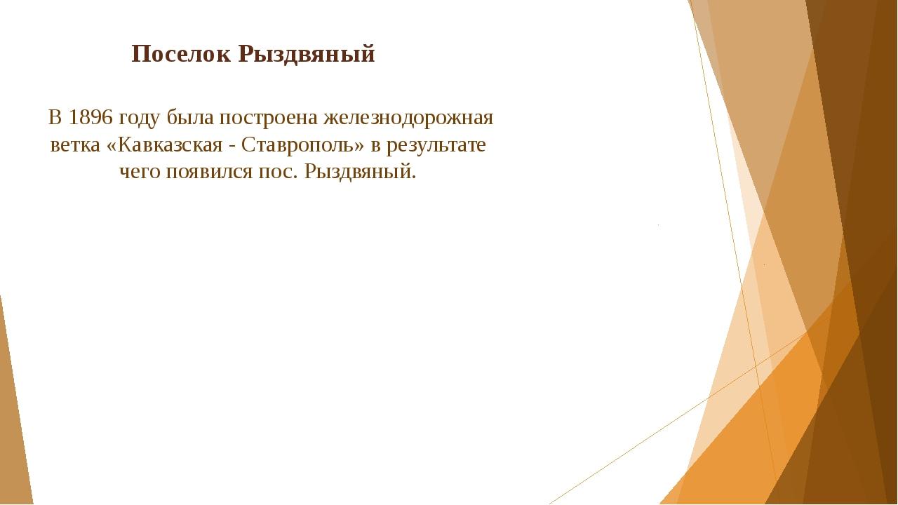 Поселок Рыздвяный В 1896 году была построена железнодорожная ветка «Кавказска...