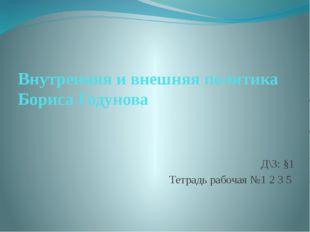 Внутренняя и внешняя политика Бориса Годунова Д\З: §1 Тетрадь рабочая №1 2 3 5