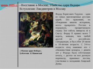 июнь 1605 г. - Восстание в Москве. Убийство царя Федора. Вступление Лжедмитри