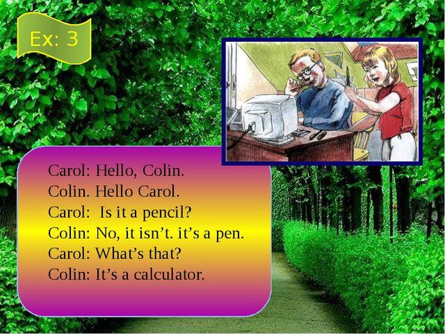 Carol: Hello, Colin. Colin. Hello Carol. Carol: Is it a pencil? Colin: No, it...