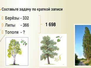 Составьте задачу по краткой записи Берёзы - 332 Липы - 366 Тополя - ? 1 698