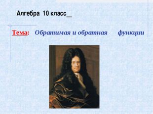 Тема: Обратимая и обратная функции Алгебра 10 класс