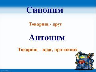 Синоним Товарищ - друг Антоним Товарищ – враг, противник http://linda6035.uco