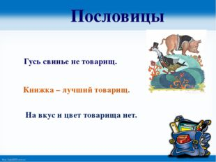 Пословицы Гусь свинье не товарищ. Книжка – лучший товарищ. На вкус и цвет тов