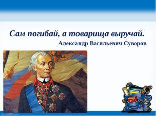 Сам погибай, а товарища выручай. Александр Васильевич Суворов http://linda60