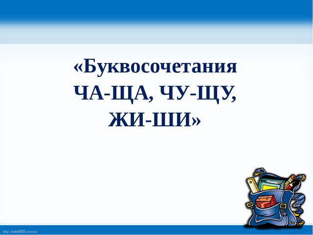 «Буквосочетания ЧА-ЩА, ЧУ-ЩУ, ЖИ-ШИ» http://linda6035.ucoz.ru/
