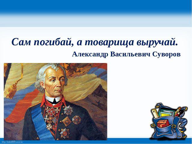 Сам погибай, а товарища выручай. Александр Васильевич Суворов http://linda60...