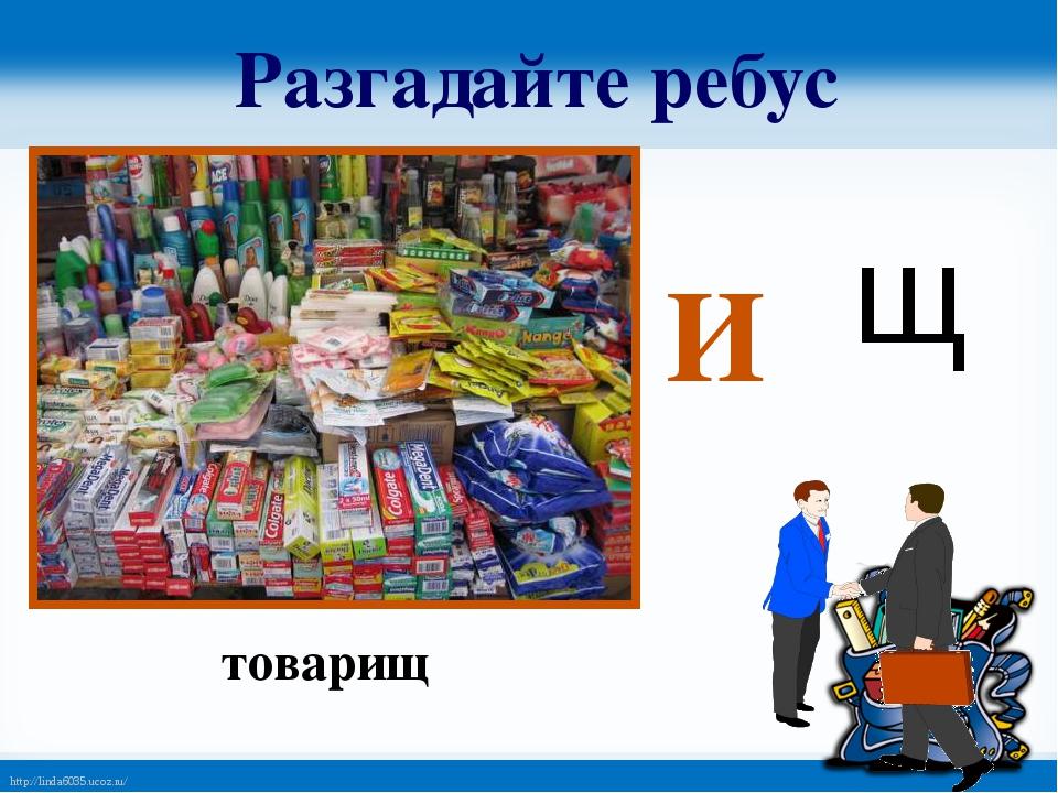 Разгадайте ребус И щ товарищ http://linda6035.ucoz.ru/