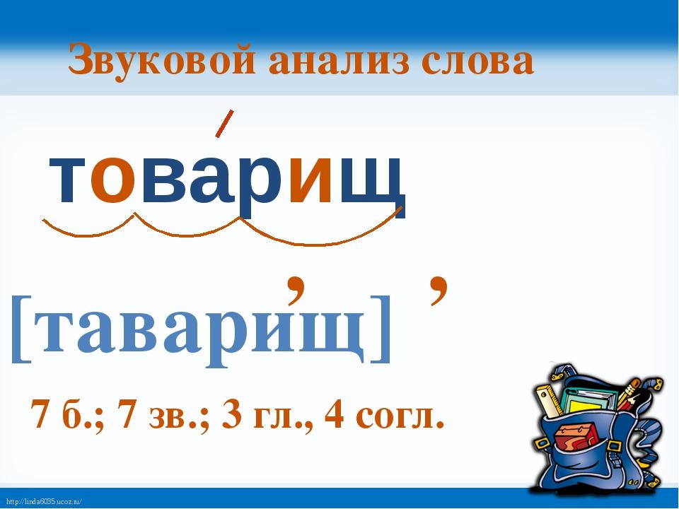 Звуковой анализ слова товарищ 7 б.; 7 зв.; 3 гл., 4 согл. [таварищ] , , http:...