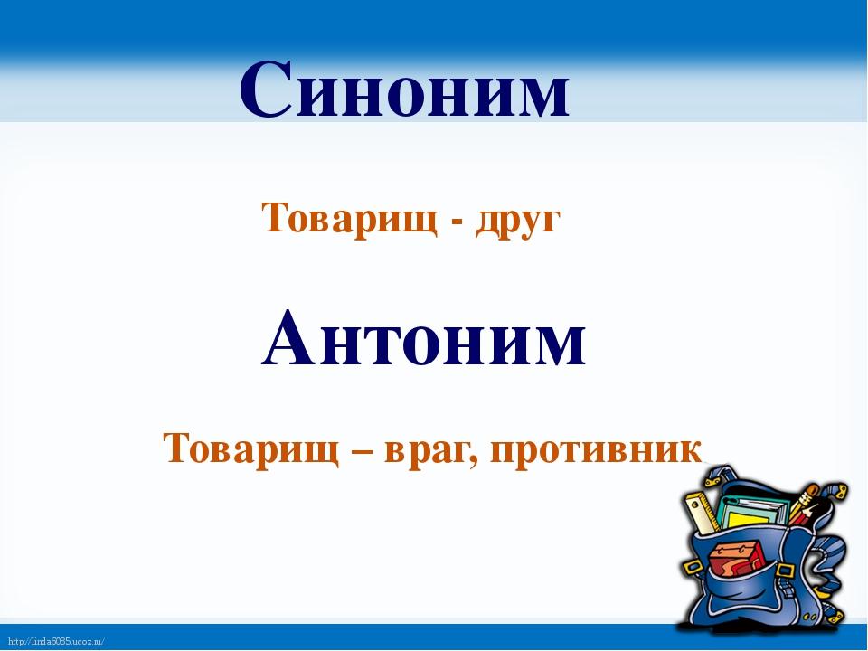 Синоним Товарищ - друг Антоним Товарищ – враг, противник http://linda6035.uco...