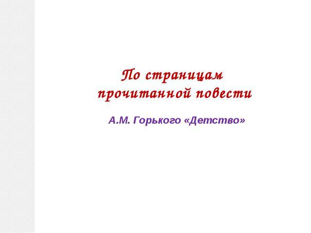 По страницам прочитанной повести А.М. Горького «Детство»