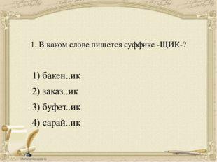 1. В каком слове пишется суффикс -ЩИК-? 1) бакен..ик 2) заказ..ик 3) буфет..и