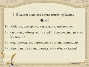 3. В каком ряду все слова имеют суффикс -ЧИК-? обой..ик, фонар..ик, танцов..и